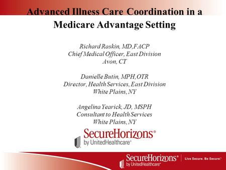 Advanced Illness Care Coordination in a Medicare Advantage Setting Richard Raskin, MD,FACP Chief Medical Officer, East Division Avon, CT Danielle Butin,