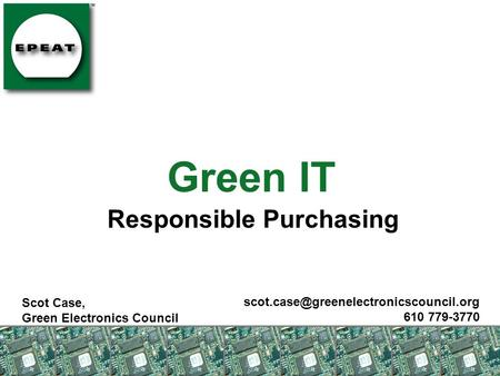 Green IT Responsible Purchasing Scot Case, Green Electronics Council 610 779-3770.