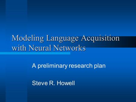 Modeling Language Acquisition with Neural Networks A preliminary research plan Steve R. Howell.