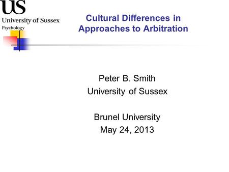 Cultural Differences in Approaches to Arbitration Peter B. Smith University of Sussex Brunel University May 24, 2013.