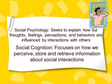Social Psychology: Seeks to explain how our thoughts, feelings, perceptions, and behaviors are influenced by interactions with others Social Cognition:
