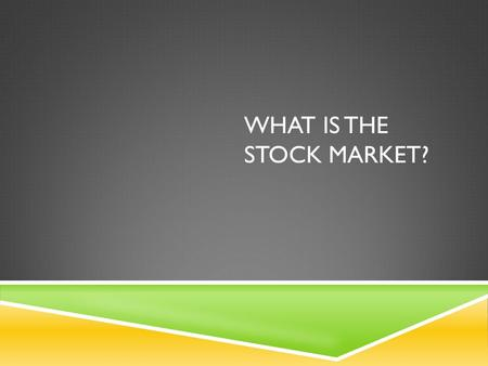 WHAT IS THE STOCK MARKET?. STOCK EXCHANGE  The Stock Market is often referred to as an exchange  Why? To exchange means to trade  An stock exchange.
