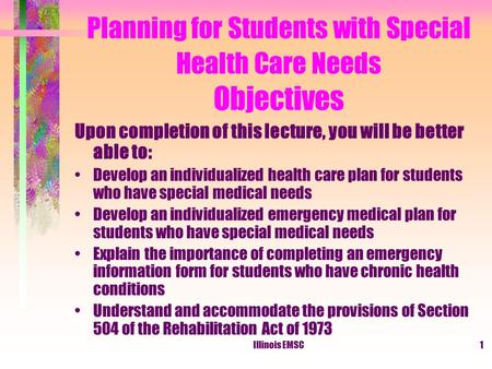 Illinois EMSC1 Planning for Students with Special Health Care Needs Objectives Upon completion of this lecture, you will be better able to: Develop an.
