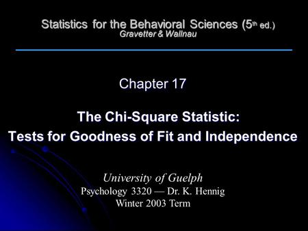 Statistics for the Behavioral Sciences (5 th ed.) Gravetter & Wallnau Chapter 17 The Chi-Square Statistic: Tests for Goodness of Fit and Independence University.