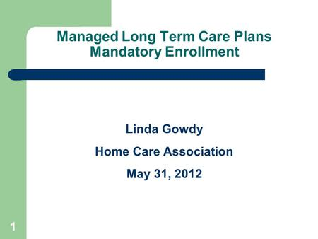 Managed Long Term Care Plans Mandatory Enrollment Linda Gowdy Home Care Association May 31, 2012 1.
