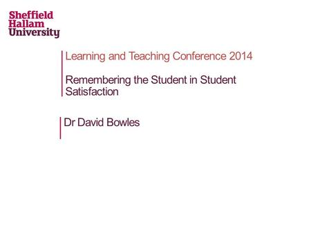 Learning and Teaching Conference 2014 Remembering the Student in Student Satisfaction Dr David Bowles.