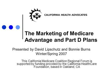 The Marketing of Medicare Advantage and Part D Plans Presented by David Lipschutz and Bonnie Burns Winter/Spring 2007 This California Medicare Coalition.