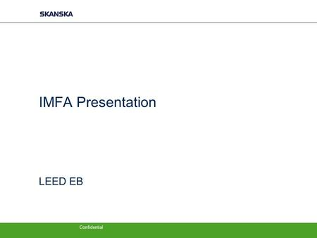 Confidential IMFA Presentation LEED EB. Intro −My Story −USGBC, history to LEED EB −Look at leadership −LEED EB Highlights −Topic to Engage the audience.