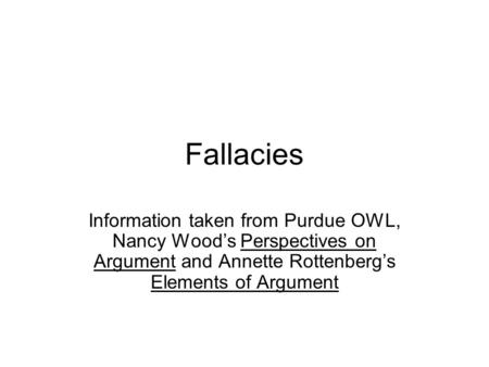 Fallacies Information taken from Purdue OWL, Nancy Wood's Perspectives on Argument and Annette Rottenberg's Elements of Argument.