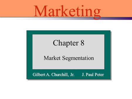 Gilbert A. Churchill, Jr. J. Paul Peter Chapter 8 Market Segmentation Marketing.