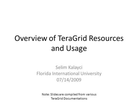Overview of TeraGrid Resources and Usage Selim Kalayci Florida International University 07/14/2009 Note: Slides are compiled from various TeraGrid Documentations.