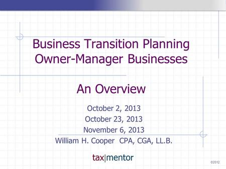 ©2012 Business Transition Planning Owner-Manager Businesses An Overview October 2, 2013 October 23, 2013 November 6, 2013 William H. Cooper CPA, CGA, LL.B.