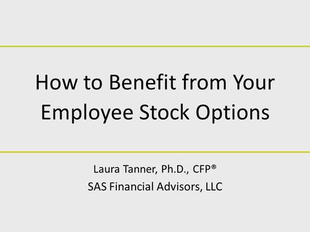 How to Benefit from Your Employee Stock Options Laura Tanner, Ph.D., CFP® SAS Financial Advisors, LLC.