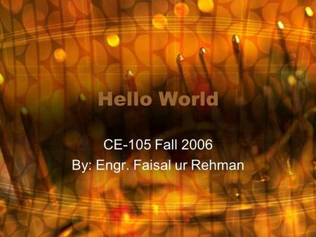 Hello World CE-105 Fall 2006 By: Engr. Faisal ur Rehman.