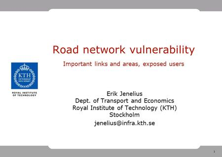 1 Road network vulnerability Important links and areas, exposed users Erik Jenelius Dept. of Transport and Economics Royal Institute of Technology (KTH)