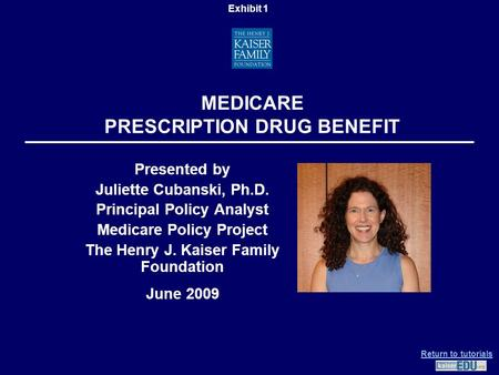 MEDICARE PRESCRIPTION DRUG BENEFIT Presented by Juliette Cubanski, Ph.D. Principal Policy Analyst Medicare Policy Project The Henry J. Kaiser Family Foundation.