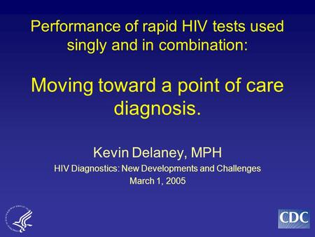 Performance of rapid HIV tests used singly and in combination: Moving toward a point of care diagnosis. Kevin Delaney, MPH HIV Diagnostics: New Developments.