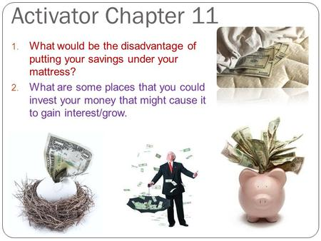 Activator Chapter 11 1. What would be the disadvantage of putting your savings under your mattress? 2. What are some places that you could invest your.