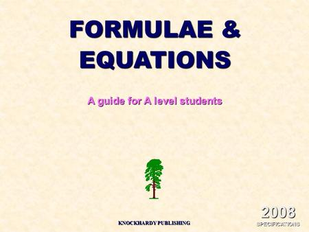 FORMULAE & EQUATIONS A guide for A level students KNOCKHARDY PUBLISHING 2008 SPECIFICATIONS.