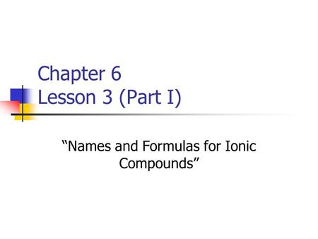 "Chapter 6 Lesson 3 (Part I) ""Names and Formulas for Ionic Compounds"""