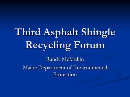 Third Asphalt Shingle Recycling Forum Randy McMullin Maine Department of Environmental Protection.