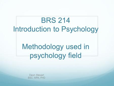 BRS 214 Introduction to Psychology Methodology used in psychology field Dawn Stewart BSC, MPA, PHD.