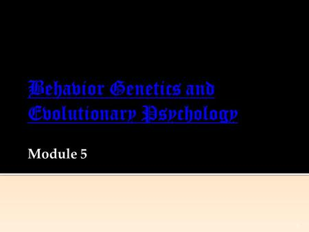 1. Behavior Genetics: Predicting Individual Differences  Genes: Our Codes for Life  Twin and Adoption Studies  Temperament and Heredity  Nature and.