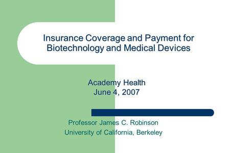 Professor James C. Robinson University of California, Berkeley Insurance Coverage and Payment for Biotechnology and Medical Devices Academy Health June.
