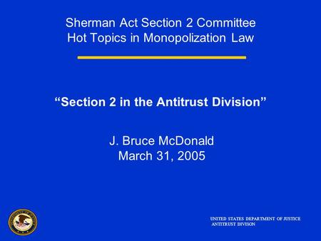 "Sherman Act Section 2 Committee Hot Topics in Monopolization Law ""Section 2 in the Antitrust Division"" J. Bruce McDonald March 31, 2005 UNITED STATES DEPARTMENT."