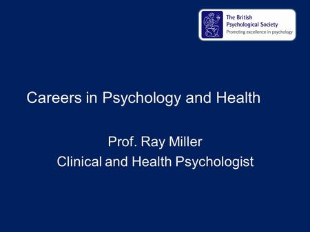 Careers in Psychology and Health Prof. Ray Miller Clinical and Health Psychologist.