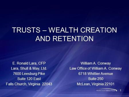 1 TRUSTS – WEALTH CREATION AND RETENTION William A. Conway Law Office of William A. Conway 6718 Whittier Avenue Suite 250 McLean, Virginia 22101 E. Ronald.