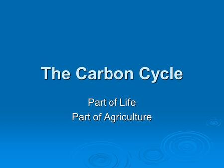 The Carbon Cycle Part of Life Part of Agriculture.
