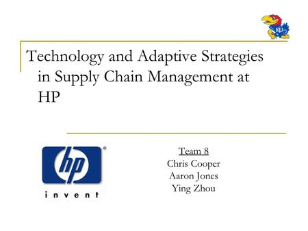 Team 8 Chris Cooper Aaron Jones Ying Zhou Technology and Adaptive Strategies in Supply Chain Management at HP.