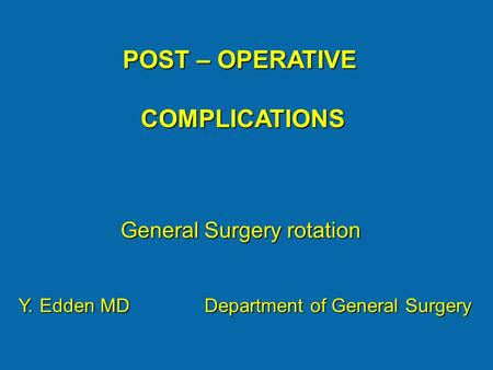 POST – OPERATIVE COMPLICATIONS COMPLICATIONS General Surgery rotation Y. Edden MD Department of General Surgery.