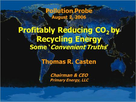Pollution Probe August 2, 2006 Profitably Reducing CO 2 by Recycling Energy Some 'Convenient Truths' Thomas R. Casten Chairman & CEO Primary Energy, LLC.