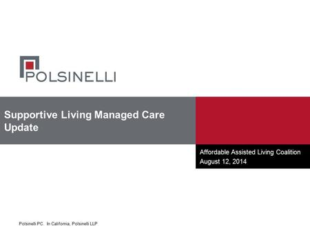 Polsinelli PC. In California, Polsinelli LLP Affordable Assisted Living Coalition August 12, 2014 Supportive Living Managed Care Update.
