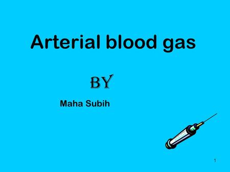 1 Arterial blood gas By Maha Subih. 2 What is an ABG Arterial Blood Gas Drawn from artery- radial, brachial, femoral It is an invasive procedure. Caution.