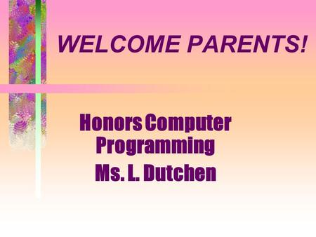WELCOME PARENTS! Honors Computer Programming Ms. L. Dutchen.
