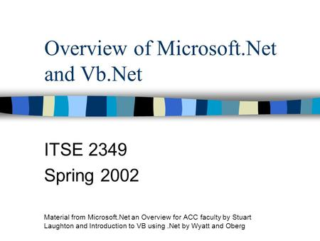 Overview of Microsoft.Net and Vb.Net ITSE 2349 Spring 2002 Material from Microsoft.Net an Overview for ACC faculty by Stuart Laughton and Introduction.