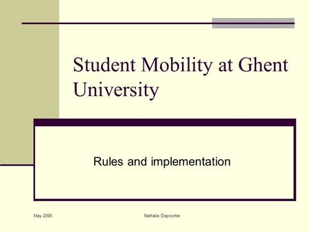May 2006 Nathalie Depoorter Student Mobility at Ghent University Rules and implementation.