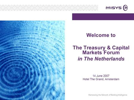 Harnessing the Network of Banking Intelligence Welcome to The Treasury & Capital Markets Forum in The Netherlands 14 June 2007 Hotel The Grand, Amsterdam.