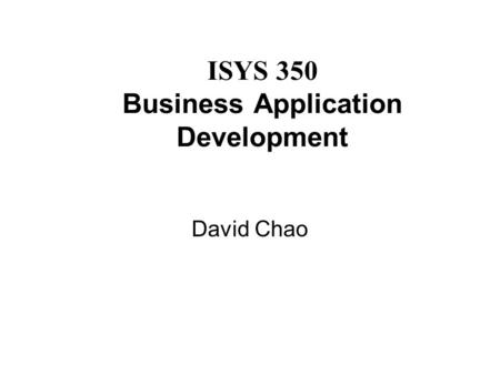 ISYS 350 Business Application Development David Chao.