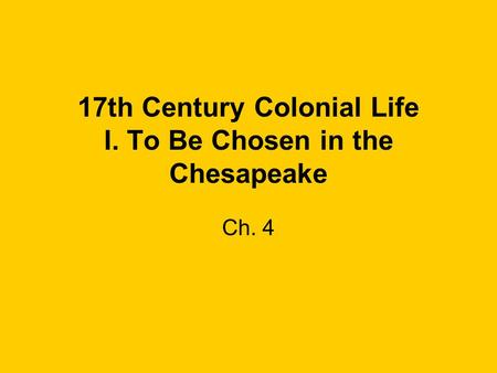 17th Century Colonial Life I. To Be Chosen in the Chesapeake Ch. 4.