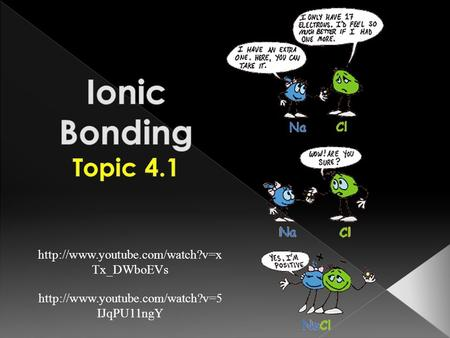 Ionic Bonding Topic 4.1 http://www.youtube.com/watch?v=xTx_DWboEVs http://www.youtube.com/watch?v=5IJqPU11ngY.