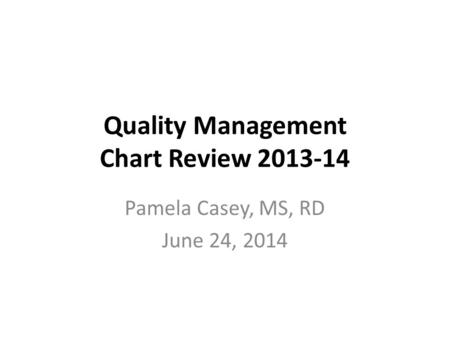 Quality Management Chart Review 2013-14 Pamela Casey, MS, RD June 24, 2014.