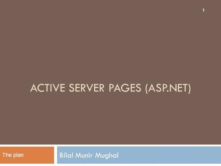 ACTIVE SERVER PAGES (ASP.NET) Bilal Munir Mughal 1 The plan.