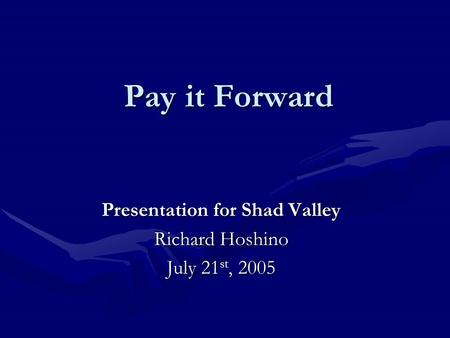 Pay it Forward Presentation for Shad Valley Richard Hoshino July 21 st, 2005.