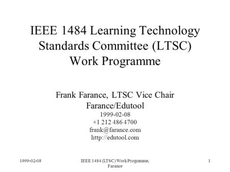 1999-02-08IEEE 1484 (LTSC) Work Programme, Farance 1 IEEE 1484 Learning Technology Standards Committee (LTSC) Work Programme Frank Farance, LTSC Vice Chair.