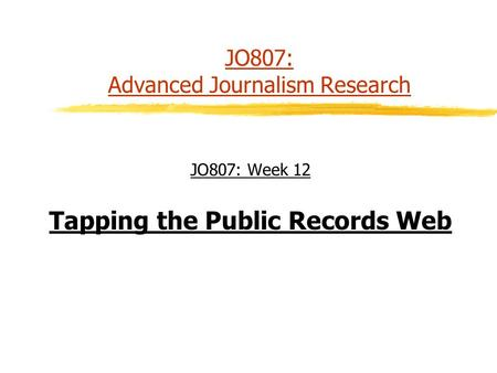 JO807: Advanced Journalism Research JO807: Week 12 Tapping the Public Records Web.