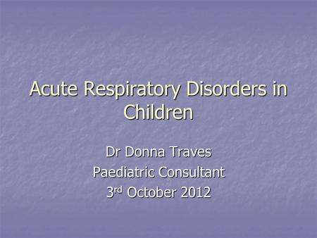 Acute Respiratory Disorders in Children Dr Donna Traves Paediatric Consultant 3 rd October 2012.